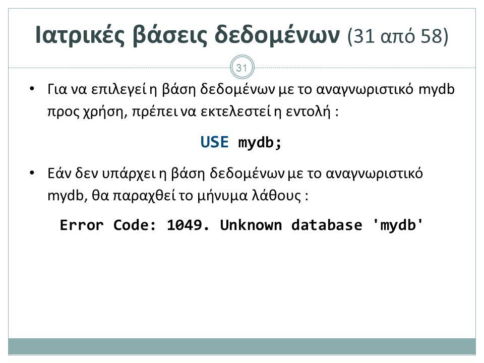 31 Ιατρικές βάσεις δεδομένων (31 από 58) Για να επιλεγεί η βάση δεδομένων με το αναγνωριστικό mydb προς χρήση, πρέπει να εκτελεστεί η εντολή : USE mydb; Εάν δεν υπάρχει η βάση δεδομένων με το αναγνωριστικό mydb, θα παραχθεί το μήνυμα λάθους : Error Code: 1049.