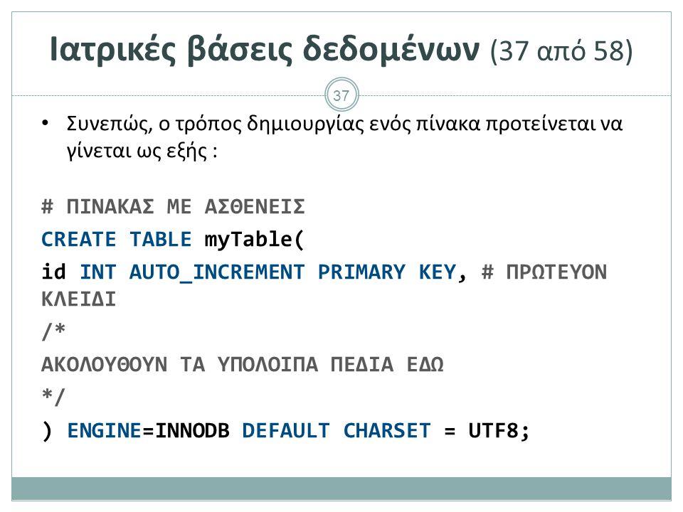 37 Ιατρικές βάσεις δεδομένων (37 από 58) Συνεπώς, ο τρόπος δημιουργίας ενός πίνακα προτείνεται να γίνεται ως εξής : # ΠΙΝΑΚΑΣ ΜΕ ΑΣΘΕΝΕΙΣ CREATE TABLE myTable( id INT AUTO_INCREMENT PRIMARY KEY, # ΠΡΩΤΕΥΟΝ ΚΛΕΙΔΙ /* ΑΚΟΛΟΥΘΟΥΝ ΤΑ ΥΠΟΛΟΙΠΑ ΠΕΔΙΑ ΕΔΩ */ ) ENGINE=INNODB DEFAULT CHARSET = UTF8;