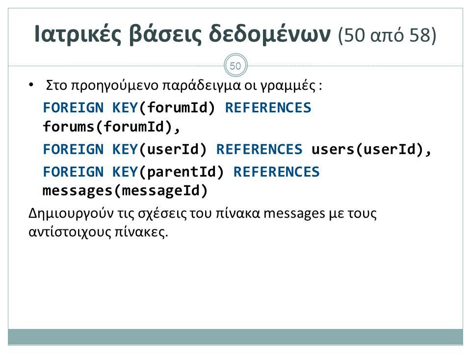50 Ιατρικές βάσεις δεδομένων (50 από 58) Στο προηγούμενο παράδειγμα οι γραμμές : FOREIGN KEY(forumId) REFERENCES forums(forumId), FOREIGN KEY(userId) REFERENCES users(userId), FOREIGN KEY(parentId) REFERENCES messages(messageId) Δημιουργούν τις σχέσεις του πίνακα messages με τους αντίστοιχους πίνακες.