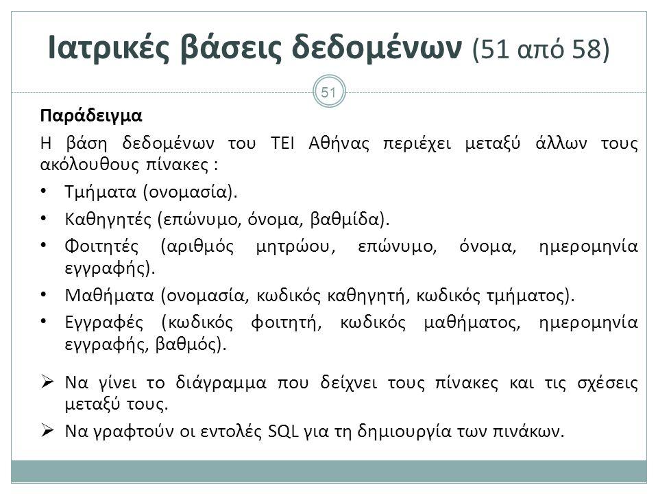 51 Ιατρικές βάσεις δεδομένων (51 από 58) Παράδειγμα Η βάση δεδομένων του ΤΕΙ Αθήνας περιέχει μεταξύ άλλων τους ακόλουθους πίνακες : Τμήματα (ονομασία).