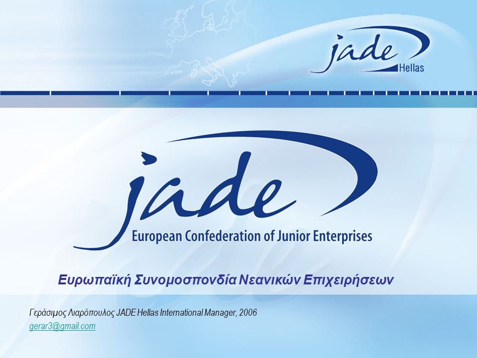 Γεράσιμος Λιαρόπουλος JADE Hellas International Manager, 2006 gerar3@gmail.com Ευρωπαϊκή Συνομοσπονδία Νεανικών Επιχειρήσεων