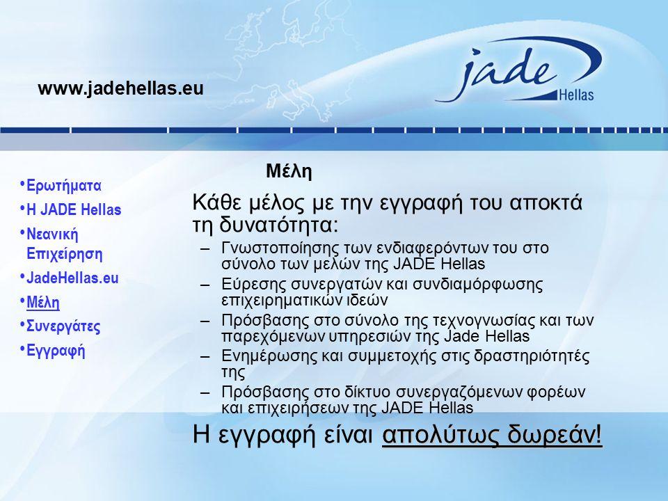 Κάθε μέλος με την εγγραφή του αποκτά τη δυνατότητα: –Γνωστοποίησης των ενδιαφερόντων του στo σύνολο των μελών της JADE Hellas –Εύρεσης συνεργατών και συνδιαμόρφωσης επιχειρηματικών ιδεών –Πρόσβασης στο σύνολο της τεχνογνωσίας και των παρεχόμενων υπηρεσιών της Jade Hellas –Ενημέρωσης και συμμετοχής στις δραστηριότητές της –Πρόσβασης στο δίκτυο συνεργαζόμενων φορέων και επιχειρήσεων της JADE Hellas απολύτως δωρεάν.