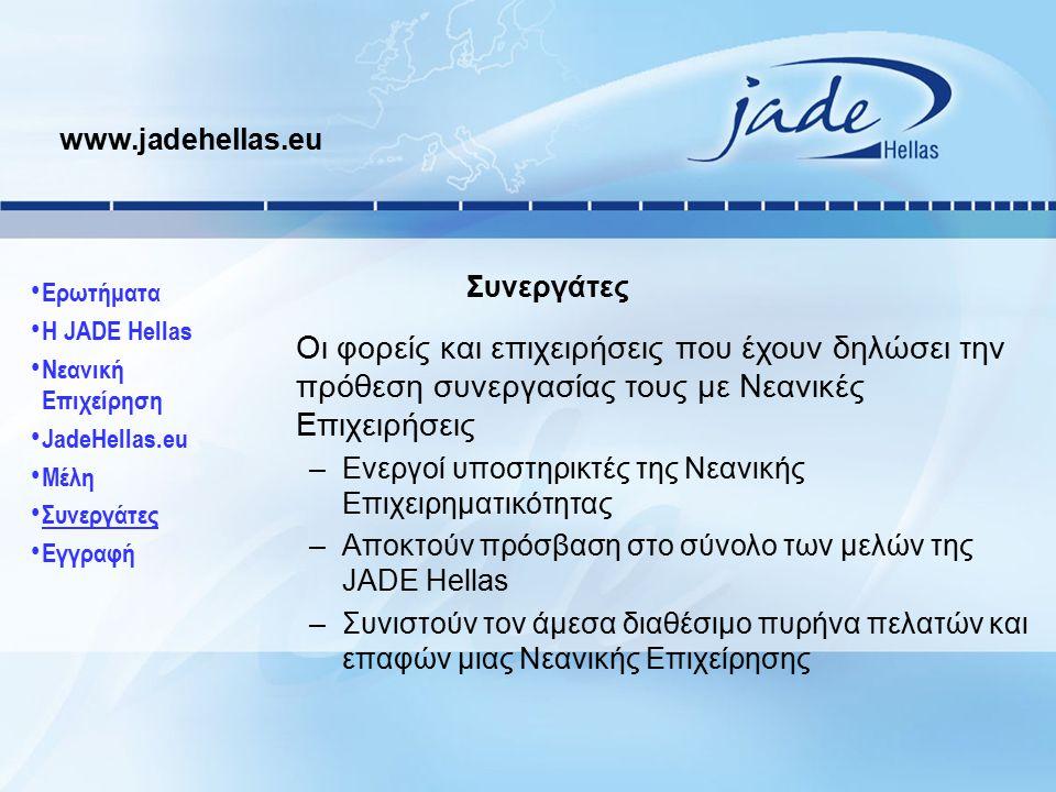 Οι φορείς και επιχειρήσεις που έχουν δηλώσει την πρόθεση συνεργασίας τους με Νεανικές Επιχειρήσεις –Ενεργοί υποστηρικτές της Νεανικής Επιχειρηματικότητας –Αποκτούν πρόσβαση στο σύνολο των μελών της JADE Hellas –Συνιστούν τον άμεσα διαθέσιμο πυρήνα πελατών και επαφών μιας Νεανικής Επιχείρησης www.jadehellas.eu Συνεργάτες Ερωτήματα Η JADE Hellas Νεανική Επιχείρηση JadeHellas.eu Μέλη Συνεργάτες Εγγραφή