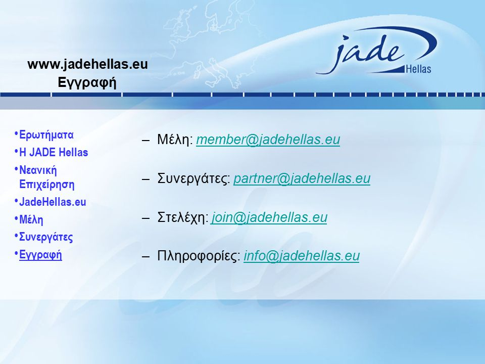 www.jadehellas.eu Εγγραφή –Μέλη: member@jadehellas.eumember@jadehellas.eu –Συνεργάτες: partner@jadehellas.eupartner@jadehellas.eu –Στελέχη: join@jadeh