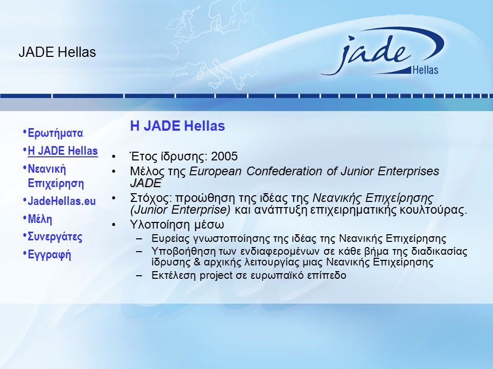 Το δίκτυο της JADE www.jadenet.org 13 Εθνικές Ομοσπονδίες αποτελούν την Ευρωπαϊκή : Αυστρία Βέλγιο Γαλλία Γερμανία Ελβετία Ελλάδα Ισπανία Ιταλία Μεγάλη Βρετανία Ολλανδία Πολωνία Πορτογαλία Σλοβενία Συνεργασία με τα φοιτητικά δίκτυα: 20.000 Μέλη 39 χρόνια από την σύσταση του πρώτου JE στη Γαλλία