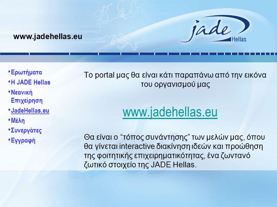 www.jadehellas.eu Το portal μας θα είναι κάτι παραπάνω από την εικόνα του οργανισμού μας www.jadehellas.eu Θα είναι ο τόπος συνάντησης των μελών μας, όπου θα γίνεται interactive διακίνηση ιδεών και προώθηση της φοιτητικής επιχειρηματικότητας, ένα ζωντανό ζωτικό στοιχείο της JADE Hellas.