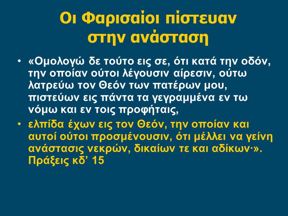 Οι Φαρισαίοι πίστευαν στην ανάσταση «Ομολογώ δε τούτο εις σε, ότι κατά την οδόν, την οποίαν ούτοι λέγουσιν αίρεσιν, ούτω λατρεύω τον Θεόν των πατέρων μου, πιστεύων εις πάντα τα γεγραμμένα εν τω νόμω και εν τοις προφήταις, ελπίδα έχων εις τον Θεόν, την οποίαν και αυτοί ούτοι προσμένουσιν, ότι μέλλει να γείνη ανάστασις νεκρών, δικαίων τε και αδίκων·».