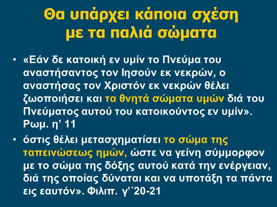 Θα υπάρχει κάποια σχέση με τα παλιά σώματα «Εάν δε κατοική εν υμίν το Πνεύμα του αναστήσαντος τον Ιησούν εκ νεκρών, ο αναστήσας τον Χριστόν εκ νεκρών θέλει ζωοποιήσει και τα θνητά σώματα υμών διά του Πνεύματος αυτού του κατοικούντος εν υμίν».