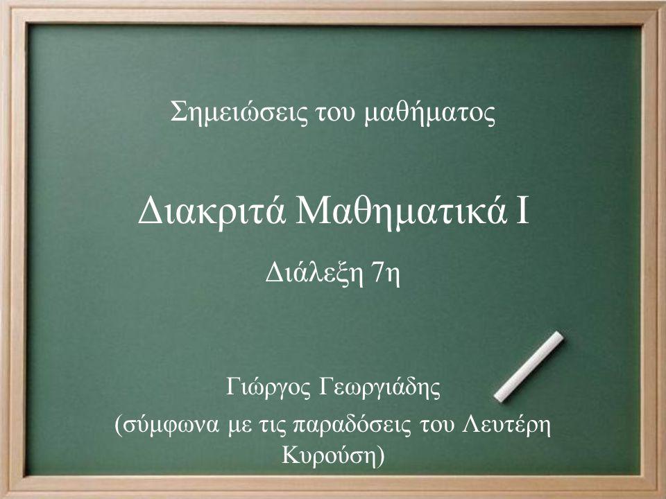 Διακριτά Μαθηματικά Ι Γιώργος Γεωργιάδης (σύμφωνα με τις παραδόσεις του Λευτέρη Κυρούση) Σημειώσεις του μαθήματος Διάλεξη 7η