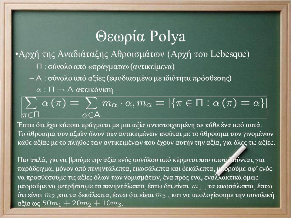 Θεωρία Polya Αρχή της Αναδιάταξης Αθροισμάτων (Αρχή του Lebesque) – σύνολο από «πράγματα» (αντικείμενα) – σύνολο από αξίες (εφοδιασμένο με ιδιότητα πρόσθεσης) – απεικόνιση Έστω ότι έχω κάποια πράγματα με μια αξία αντιστοιχισμένη σε κάθε ένα από αυτά.