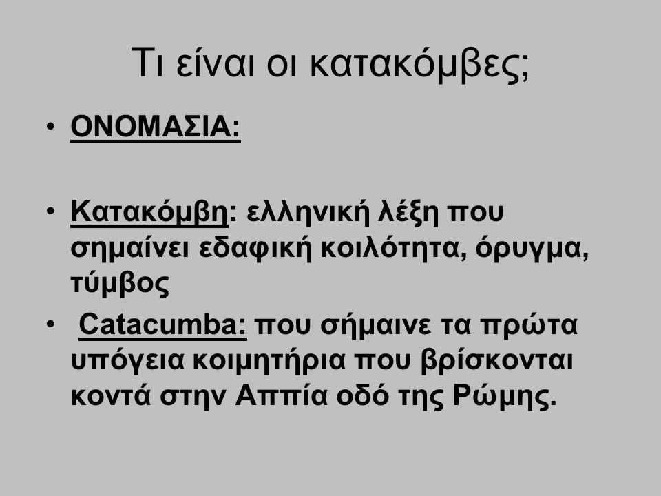 Τι είναι οι κατακόμβες; ΟΝΟΜΑΣΙΑ: Κατακόμβη: ελληνική λέξη που σημαίνει εδαφική κοιλότητα, όρυγμα, τύμβος Catacumba: που σήμαινε τα πρώτα υπόγεια κοιμ
