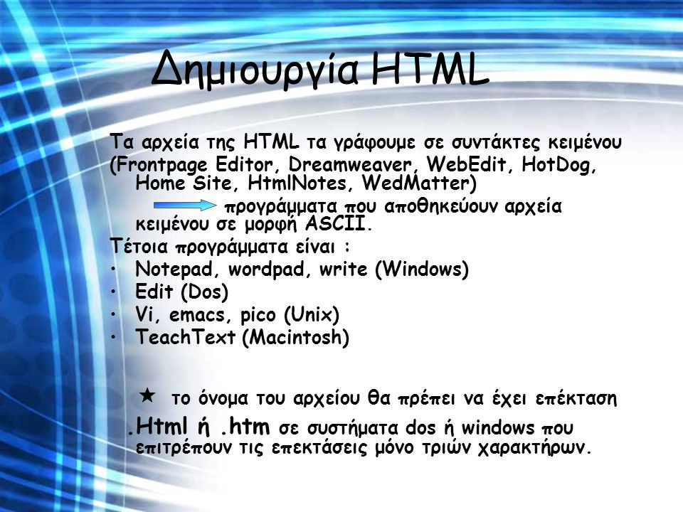 Δημιουργία HTML Τα αρχεία της HTML τα γράφουμε σε συντάκτες κειμένου (Frontpage Editor, Dreamweaver, WebEdit, HotDog, Home Site, HtmlNotes, WedMatter)