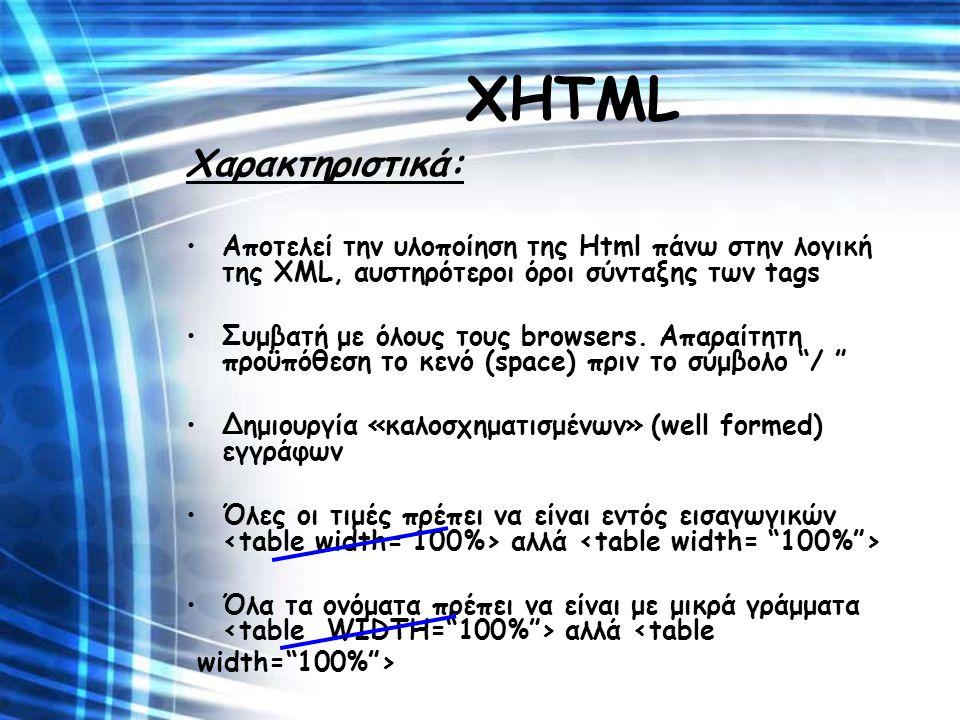 ΧΗΤΜL Χαρακτηριστικά: Αποτελεί την υλοποίηση της Html πάνω στην λογική της XML, αυστηρότεροι όροι σύνταξης των tags Συμβατή με όλους τους browsers. Απ