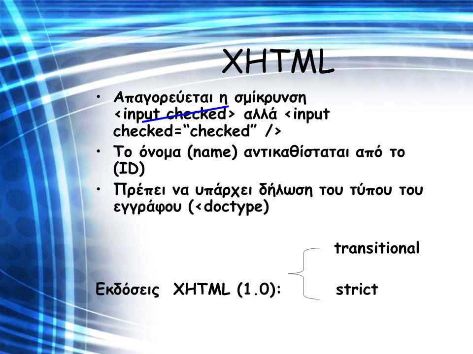 XHTML Απαγορεύεται η σμίκρυνση αλλά Το όνομα (name) αντικαθίσταται από το (ID) Πρέπει να υπάρχει δήλωση του τύπου του εγγράφου (<doctype) transitional