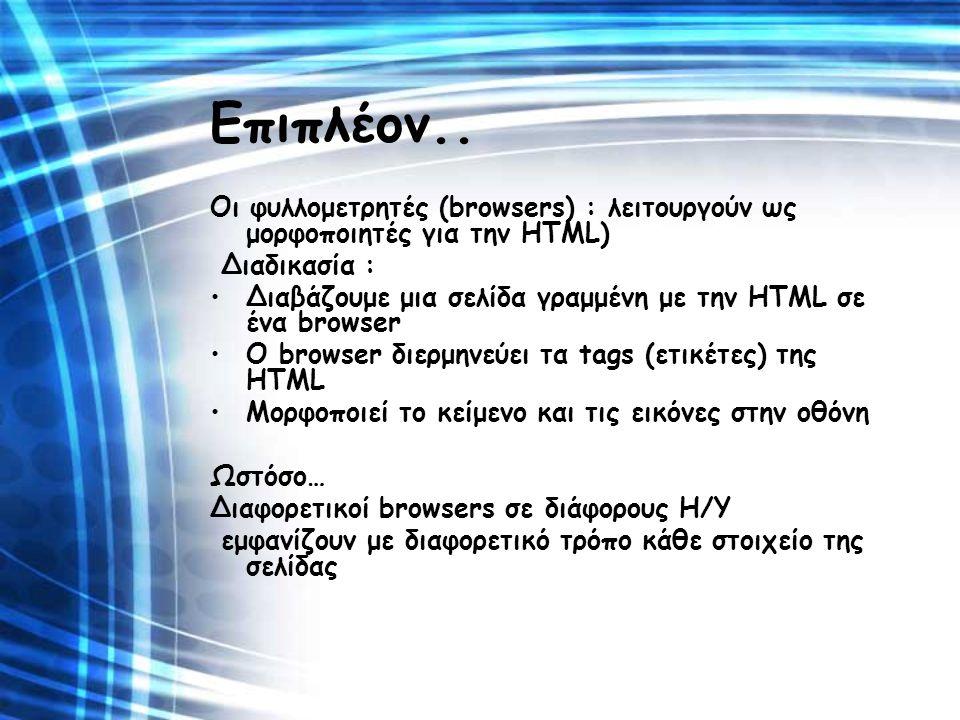 Επιπλέον.. Οι φυλλομετρητές (browsers) : λειτουργούν ως μορφοποιητές για την HTML) Διαδικασία : Διαβάζουμε μια σελίδα γραμμένη με την HTML σε ένα brow