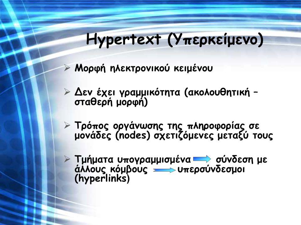 Hypertext (Υπερκείμενο)  Μορφή ηλεκτρονικού κειμένου  Δεν έχει γραμμικότητα (ακολουθητική – σταθερή μορφή)  Τρόπος οργάνωσης της πληροφορίας σε μον