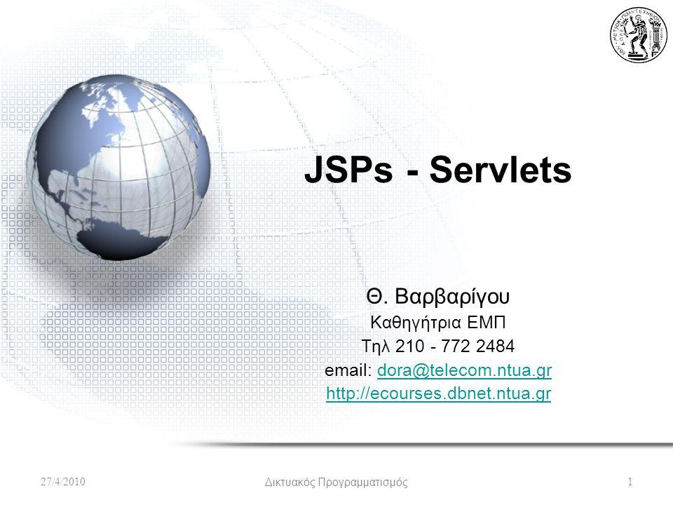 JSPs - Servlets Θ. Βαρβαρίγου Καθηγήτρια ΕΜΠ Τηλ 210 - 772 2484 email: dora@telecom.ntua.grdora@telecom.ntua.gr http://ecourses.dbnet.ntua.gr 27/4/201