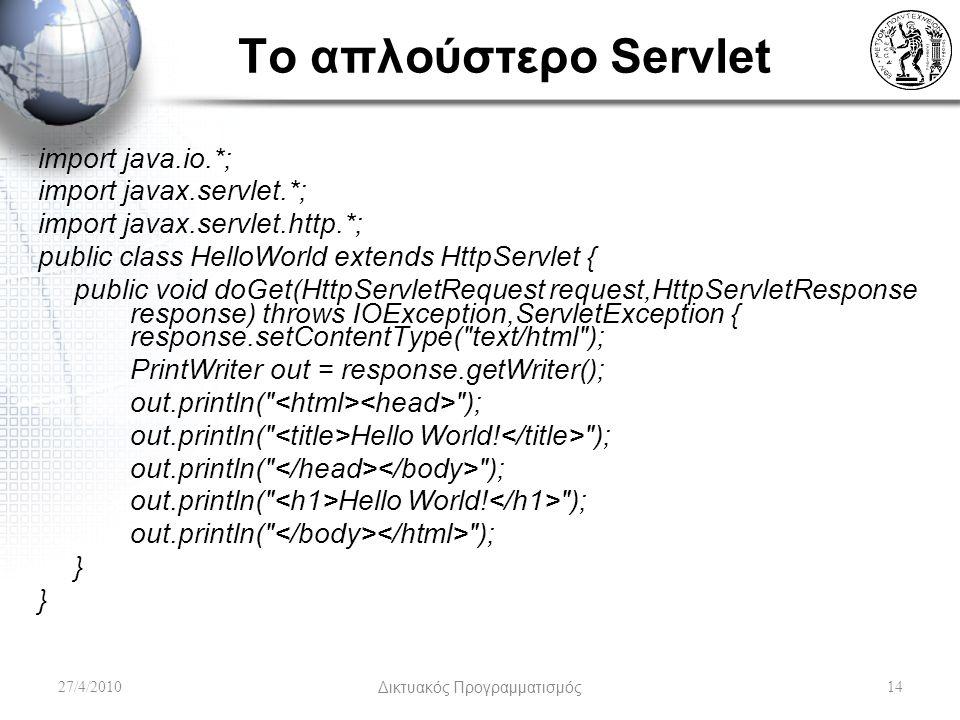 To απλούστερο Servlet import java.io.*; import javax.servlet.*; import javax.servlet.http.*; public class HelloWorld extends HttpServlet { public void doGet(HttpServletRequest request,HttpServletResponse response) throws IOException,ServletException { response.setContentType( text/html ); PrintWriter out = response.getWriter(); out.println( ); out.println( Hello World.