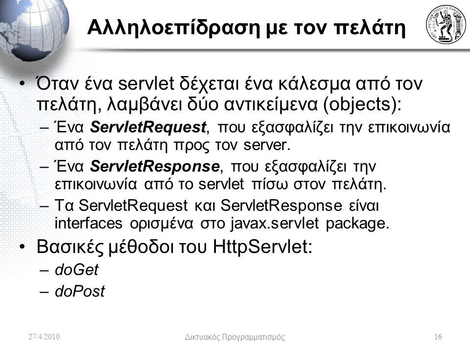 Αλληλοεπίδραση με τον πελάτη Όταν ένα servlet δέχεται ένα κάλεσμα από τον πελάτη, λαμβάνει δύο αντικείμενα (objects): –Ένα ServletRequest, που εξασφαλίζει την επικοινωνία από τον πελάτη προς τον server.