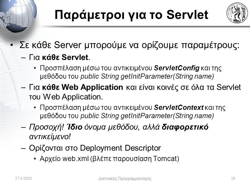 Παράμετροι για το Servlet Σε κάθε Server μπορούμε να ορίζουμε παραμέτρους: –Για κάθε Servlet. Προσπέλαση μέσω του αντικειμένου ServletConfig και της μ