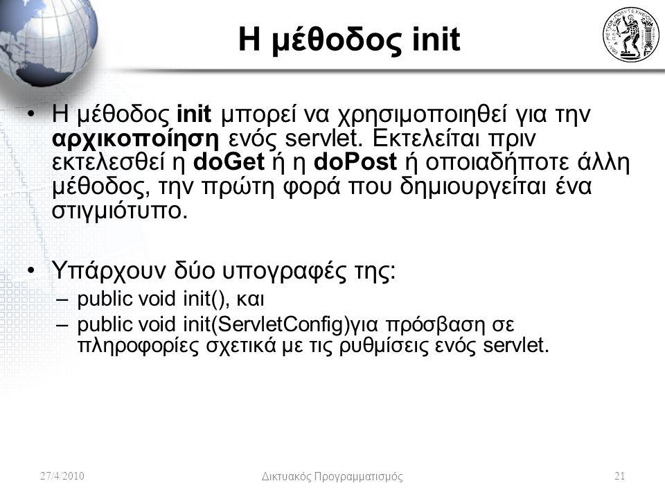 Η μέθοδος init Η μέθοδος init μπορεί να χρησιμοποιηθεί για την αρχικοποίηση ενός servlet. Εκτελείται πριν εκτελεσθεί η doGet ή η doPost ή οποιαδήποτε