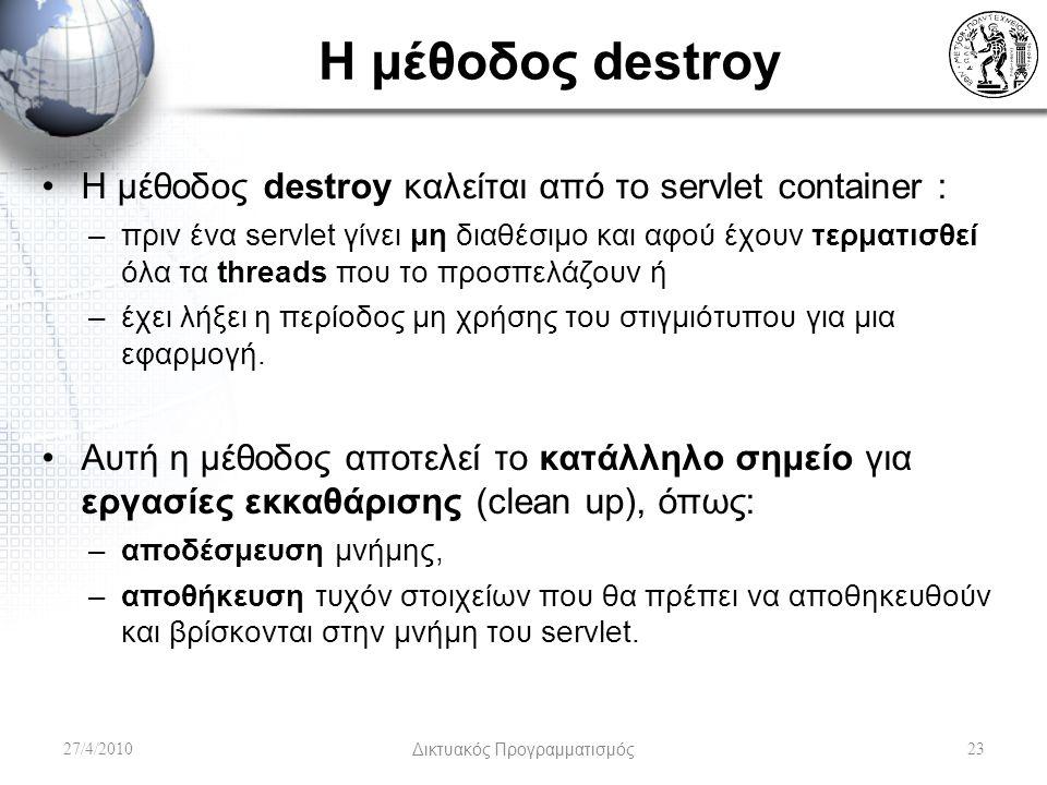 Η μέθοδος destroy Η μέθοδος destroy καλείται από το servlet container : –πριν ένα servlet γίνει μη διαθέσιμο και αφού έχουν τερματισθεί όλα τα threads που το προσπελάζουν ή –έχει λήξει η περίοδος μη χρήσης του στιγμιότυπου για μια εφαρμογή.