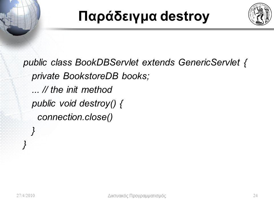 Παράδειγμα destroy public class BookDBServlet extends GenericServlet { private BookstoreDB books;... // the init method public void destroy() { connec