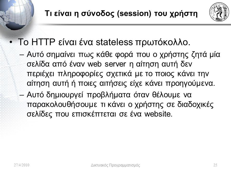 Τι είναι η σύνοδος (session) του χρήστη Το HTTP είναι ένα stateless πρωτόκολλο. –Αυτό σημαίνει πως κάθε φορά που ο χρήστης ζητά μία σελίδα από έναν we