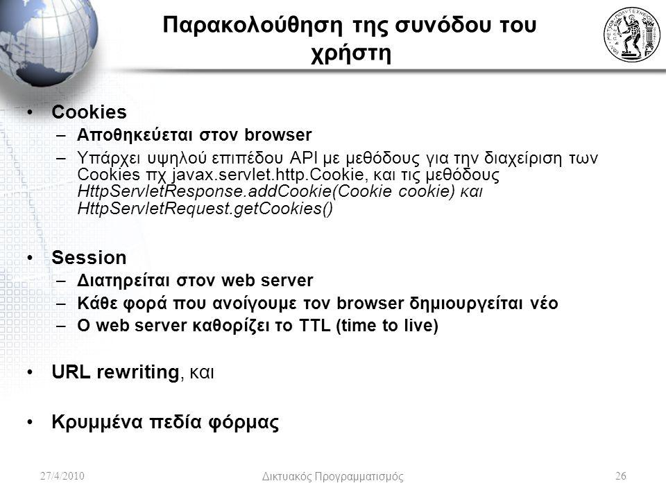 Παρακολούθηση της συνόδου του χρήστη Cookies –Αποθηκεύεται στον browser –Υπάρχει υψηλού επιπέδου API με μεθόδους για την διαχείριση των Cookies πχ javax.servlet.http.Cookie, και τις μεθόδους HttpServletResponse.addCookie(Cookie cookie) και HttpServletRequest.getCookies() Session –Διατηρείται στον web server –Κάθε φορά που ανοίγουμε τον browser δημιουργείται νέο –Ο web server καθορίζει το TTL (time to live) URL rewriting, και Κρυμμένα πεδία φόρμας 27/4/2010Δικτυακός Προγραμματισμός26