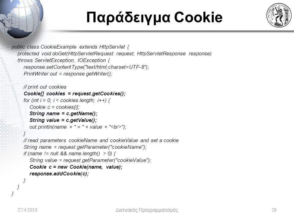 Παράδειγμα Cookie public class CookieExample extends HttpServlet { protected void doGet(HttpServletRequest request, HttpServletResponse response) throws ServletException, IOException { response.setContentType( text/html;charset=UTF-8 ); PrintWriter out = response.getWriter(); // print out cookies Cookie[] cookies = request.getCookies(); for (int i = 0; i < cookies.length; i++) { Cookie c = cookies[i]; String name = c.getName(); String value = c.getValue(); out.println(name + = + value + ); } // read parameters cookieName and cookieValue and set a cookie String name = request.getParameter( cookieName ); if (name != null && name.length() > 0) { String value = request.getParameter( cookieValue ); Cookie c = new Cookie(name, value); response.addCookie(c); } 27/4/2010Δικτυακός Προγραμματισμός28