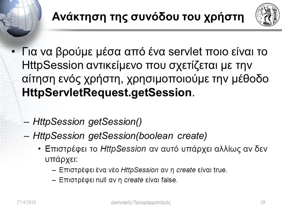 Ανάκτηση της συνόδου του χρήστη Για να βρούμε μέσα από ένα servlet ποιο είναι το HttpSession αντικείμενο που σχετίζεται με την αίτηση ενός χρήστη, χρησιμοποιούμε την μέθοδο HttpServletRequest.getSession.