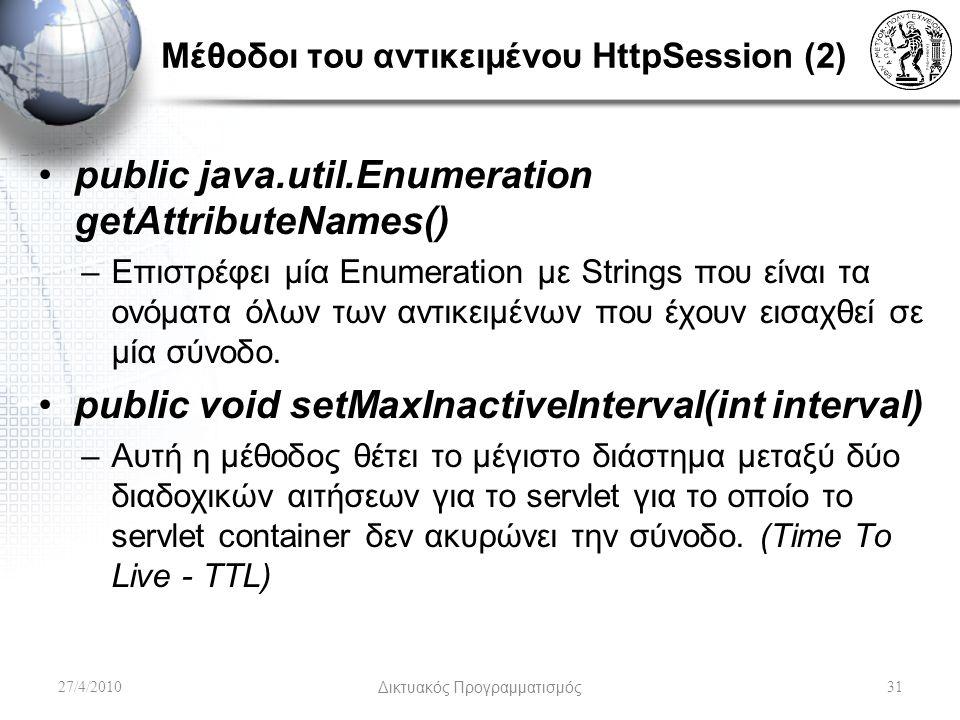 Μέθοδοι του αντικειμένου HttpSession (2) public java.util.Enumeration getAttributeNames() –Επιστρέφει μία Enumeration με Strings που είναι τα ονόματα όλων των αντικειμένων που έχουν εισαχθεί σε μία σύνοδο.