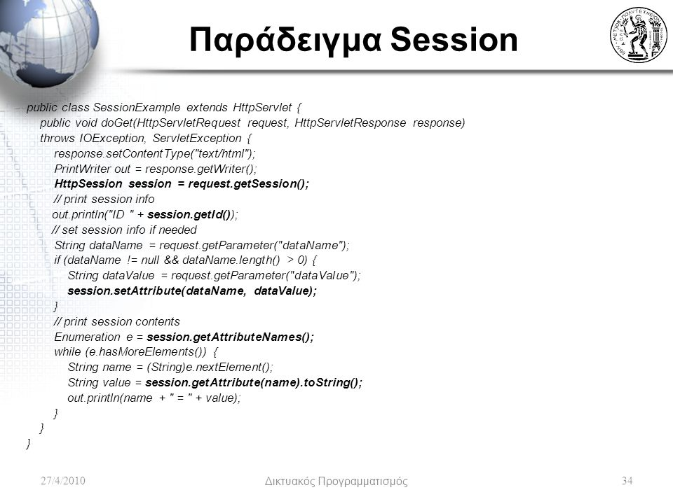 Παράδειγμα Session public class SessionExample extends HttpServlet { public void doGet(HttpServletRequest request, HttpServletResponse response) throws IOException, ServletException { response.setContentType( text/html ); PrintWriter out = response.getWriter(); HttpSession session = request.getSession(); // print session info out.println( ID + session.getId()); // set session info if needed String dataName = request.getParameter( dataName ); if (dataName != null && dataName.length() > 0) { String dataValue = request.getParameter( dataValue ); session.setAttribute(dataName, dataValue); } // print session contents Enumeration e = session.getAttributeNames(); while (e.hasMoreElements()) { String name = (String)e.nextElement(); String value = session.getAttribute(name).toString(); out.println(name + = + value); } 27/4/2010Δικτυακός Προγραμματισμός34