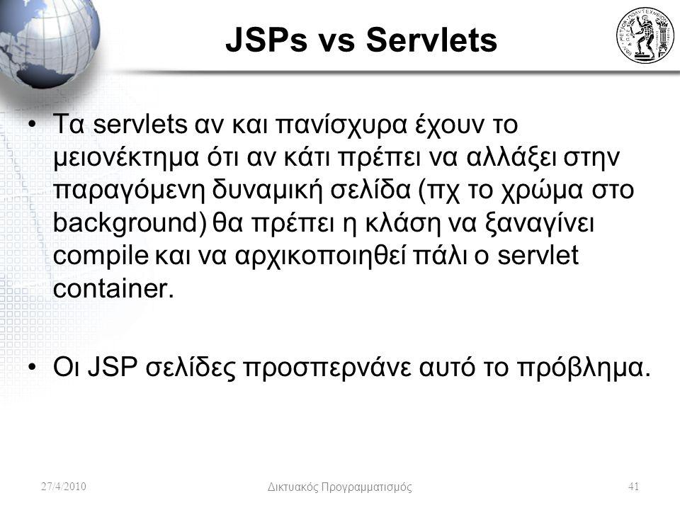 JSPs vs Servlets Τα servlets αν και πανίσχυρα έχουν το μειονέκτημα ότι αν κάτι πρέπει να αλλάξει στην παραγόμενη δυναμική σελίδα (πχ το χρώμα στο background) θα πρέπει η κλάση να ξαναγίνει compile και να αρχικοποιηθεί πάλι ο servlet container.