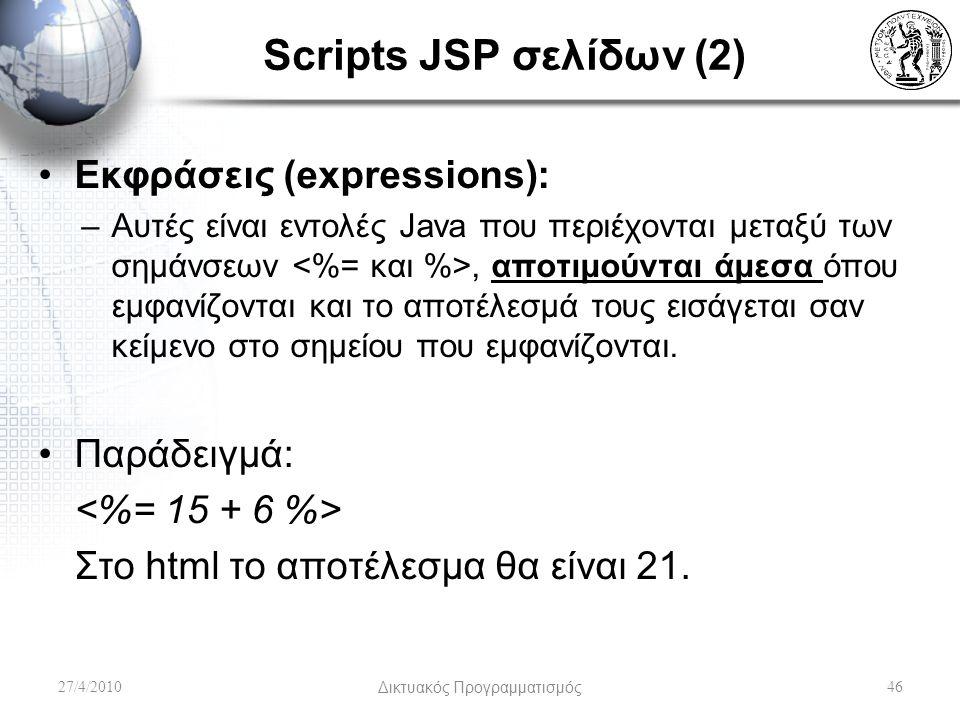 Scripts JSP σελίδων (2) Εκφράσεις (expressions): –Αυτές είναι εντολές Java που περιέχονται μεταξύ των σημάνσεων, αποτιμούνται άμεσα όπου εμφανίζονται και το αποτέλεσμά τους εισάγεται σαν κείμενο στο σημείου που εμφανίζονται.