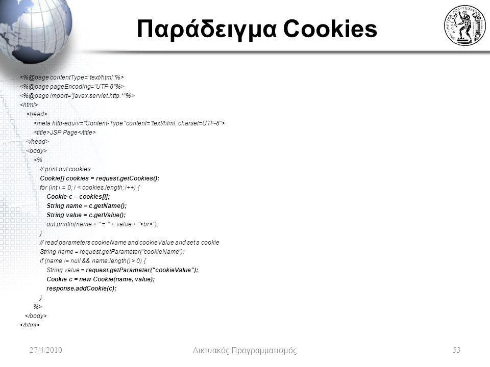Παράδειγμα Cookies JSP Page <% // print out cookies Cookie[] cookies = request.getCookies(); for (int i = 0; i < cookies.length; i++) { Cookie c = cookies[i]; String name = c.getName(); String value = c.getValue(); out.println(name + = + value + ); } // read parameters cookieName and cookieValue and set a cookie String name = request.getParameter( cookieName ); if (name != null && name.length() > 0) { String value = request.getParameter( cookieValue ); Cookie c = new Cookie(name, value); response.addCookie(c); } %> 27/4/2010Δικτυακός Προγραμματισμός53