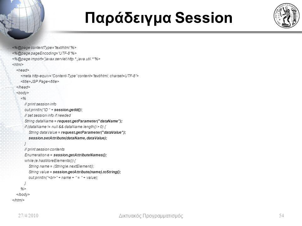 Παράδειγμα Session JSP Page <% // print session info out.println( ID + session.getId()); // set session info if needed String dataName = request.getParameter( dataName ); if (dataName != null && dataName.length() > 0) { String dataValue = request.getParameter( dataValue ); session.setAttribute(dataName, dataValue); } // print session contents Enumeration e = session.getAttributeNames(); while (e.hasMoreElements()) { String name = (String)e.nextElement(); String value = session.getAttribute(name).toString(); out.println( + name + = + value); } %> 27/4/2010Δικτυακός Προγραμματισμός54