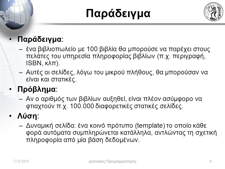 JavaBeans Είναι απλά java classes με συγκεκριμένο format: public class PersonBean { private String name; private boolean deceased; public PersonBean() { } public String getName() { return this.name; } public void setName(String name) { this.name = name; } public boolean isDeceased() { return this.deceased; } public void setDeceased(boolean deceased) { this.deceased = deceased; } που μπορούμε να καλέσουμε εύκολα μέσα από τα JSP… 27/4/2010Δικτυακός Προγραμματισμός57 Getters No-arg constructor (takes no arguments) Different semantics for a boolean field (is vs.