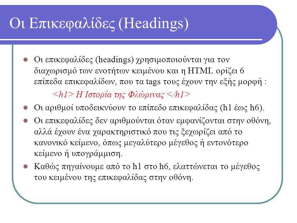 Οι Επικεφαλίδες (Headings) Οι επικεφαλίδες (headings) χρησιμοποιούνται για τον διαχωρισμό των ενοτήτων κειμένου και η HTML ορίζει 6 επίπεδα επικεφαλίδ