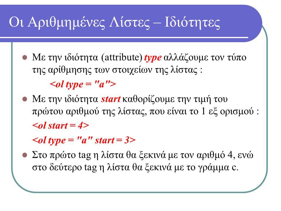 Οι Αριθμημένες Λίστες – Ιδιότητες Με την ιδιότητα (attribute) type αλλάζουμε τον τύπο της αρίθμησης των στοιχείων της λίστας : Με την ιδιότητα start κ
