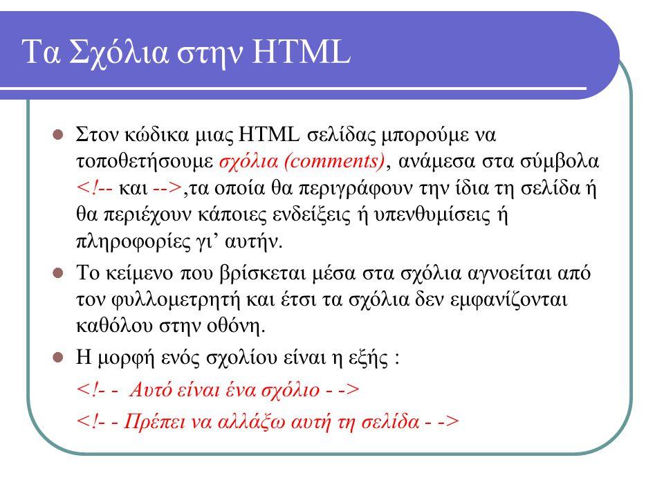Τα Σχόλια στην HTML Στον κώδικα μιας HTML σελίδας μπορούμε να τοποθετήσουμε σχόλια (comments), ανάμεσα στα σύμβολα,τα οποία θα περιγράφουν την ίδια τη