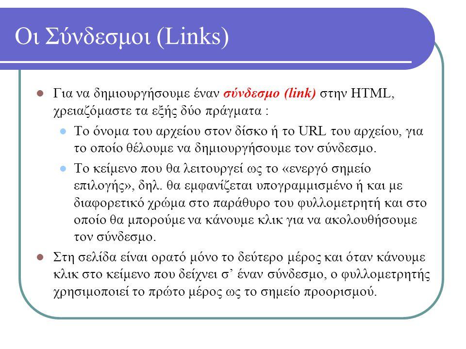 Οι Σύνδεσμοι (Links) Για να δημιουργήσουμε έναν σύνδεσμο (link) στην HTML, χρειαζόμαστε τα εξής δύο πράγματα : Το όνομα του αρχείου στον δίσκο ή το UR