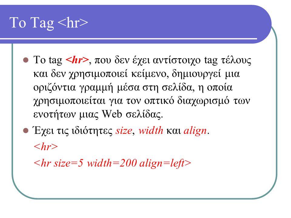 Το Tag Το tag, που δεν έχει αντίστοιχο tag τέλους και δεν χρησιμοποιεί κείμενο, δημιουργεί μια οριζόντια γραμμή μέσα στη σελίδα, η οποία χρησιμοποιείτ