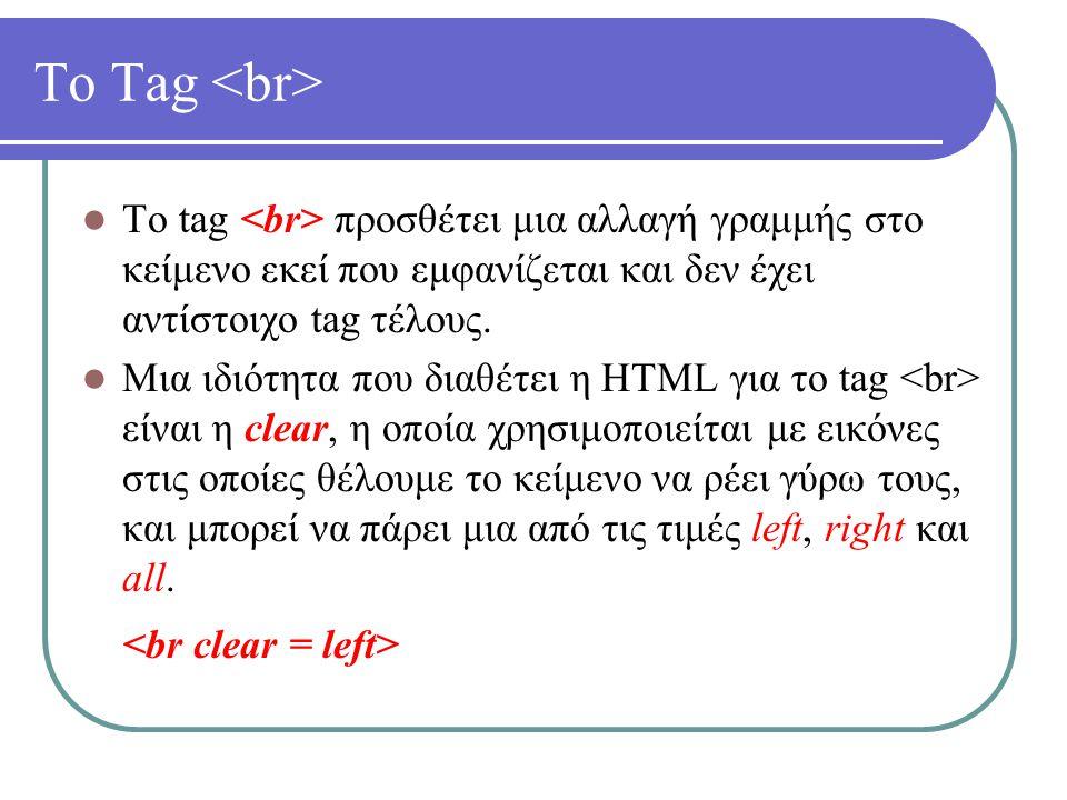 Το Tag Το tag προσθέτει μια αλλαγή γραμμής στο κείμενο εκεί που εμφανίζεται και δεν έχει αντίστοιχο tag τέλους. Μια ιδιότητα που διαθέτει η HTML για τ