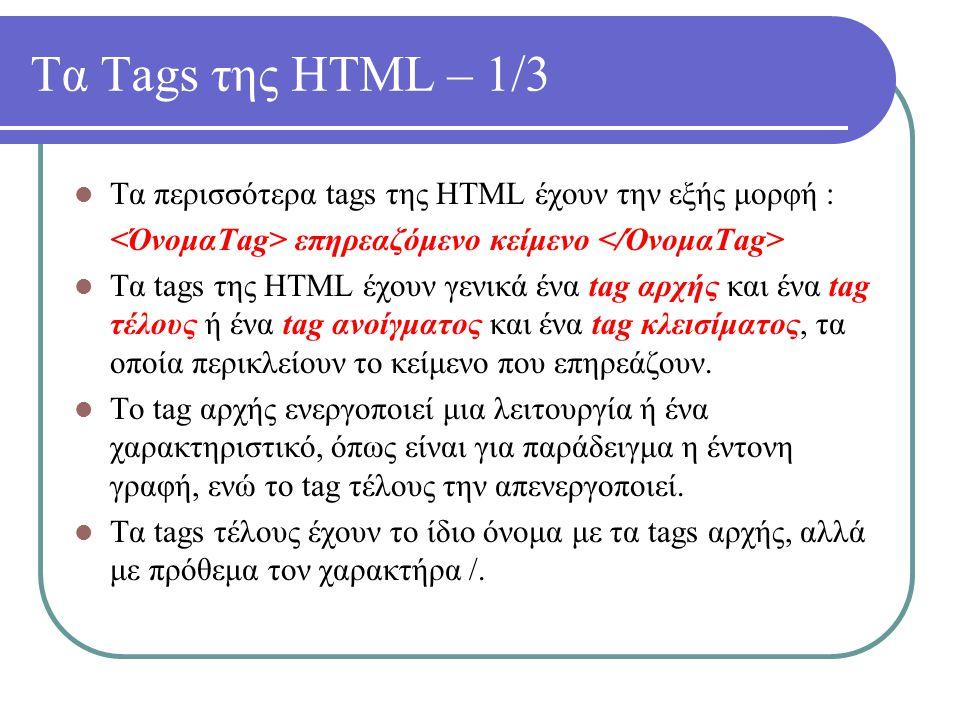 Τα Tags της HTML – 1/3 Τα περισσότερα tags της HTML έχουν την εξής μορφή : επηρεαζόμενο κείμενο Τα tags της HTML έχουν γενικά ένα tag αρχής και ένα ta