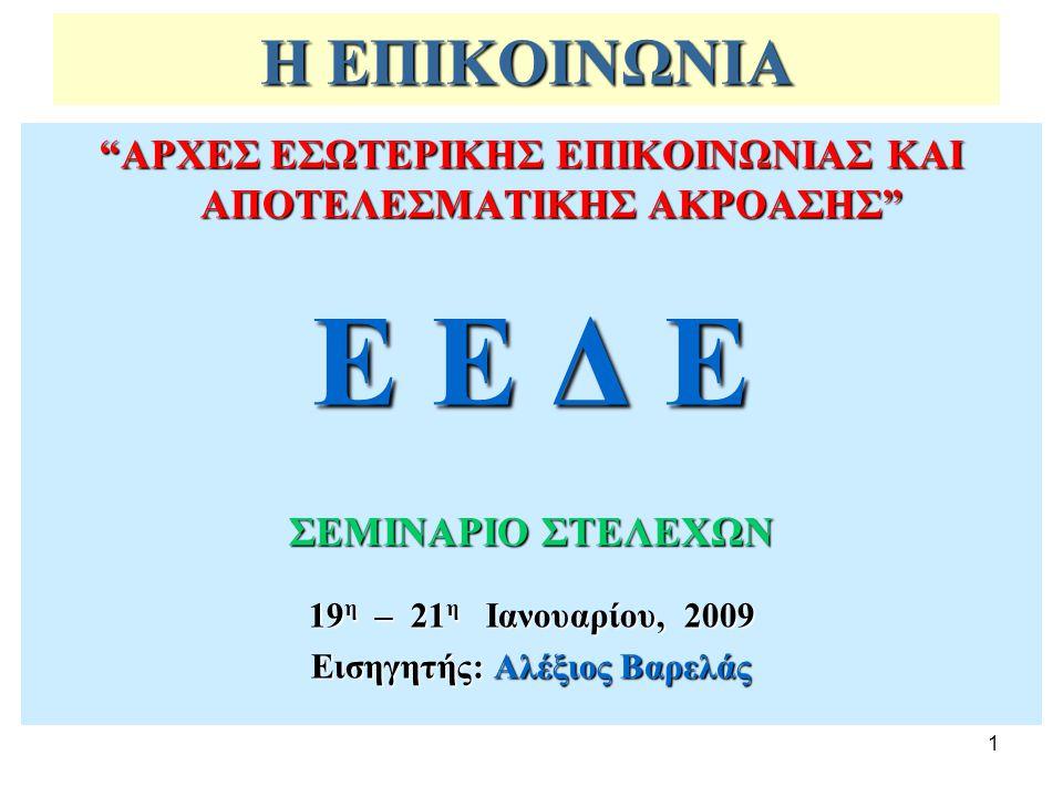"""1 Η ΕΠΙΚΟΙΝΩΝΙΑ """"ΑΡΧΕΣ ΕΣΩΤΕΡΙΚΗΣ ΕΠΙΚΟΙΝΩΝΙΑΣ ΚΑΙ ΑΠΟΤΕΛΕΣΜΑΤΙΚΗΣ ΑΚΡΟΑΣΗΣ"""" Ε Ε Δ Ε ΣΕΜΙΝΑΡΙΟ ΣΤΕΛΕΧΩΝ 19 η – 21 η Ιανουαρίου, 2009 Εισηγητής: Αλέξιο"""