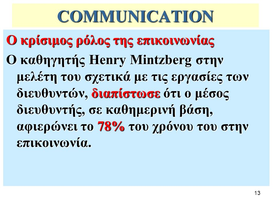 13 COMMUNICATION Ο κρίσιμος ρόλος της επικοινωνίας Ο καθηγητής Henry Mintzberg στην μελέτη του σχετικά με τις εργασίες των διευθυντών, διαπίστωσε ότι