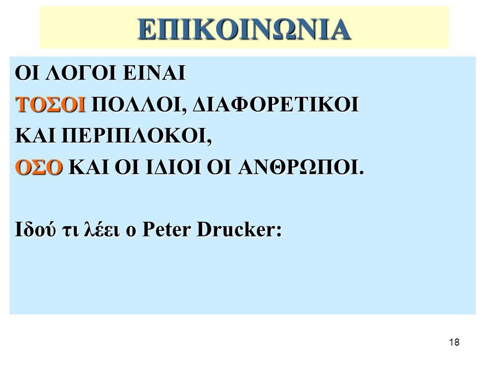 18 ΕΠΙΚΟΙΝΩΝΙΑ ΟΙ ΛΟΓΟΙ ΕΙΝΑΙ ΤΟΣΟΙ ΠΟΛΛΟΙ, ΔΙΑΦΟΡΕΤΙΚΟΙ ΚΑΙ ΠΕΡΙΠΛΟΚΟΙ, ΟΣΟ ΚΑΙ ΟΙ ΙΔΙΟΙ ΟΙ ΑΝΘΡΩΠΟΙ. Ιδού τι λέει ο Peter Drucker: