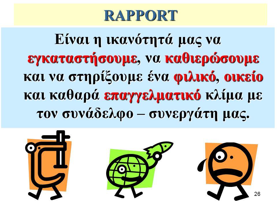 26 RAPPORT Είναι η ικανότητά μας να εγκαταστήσουμε, να καθιερώσουμε και να στηρίξουμε ένα φιλικό, οικείο και καθαρά επαγγελματικό κλίμα με τον συνάδελ