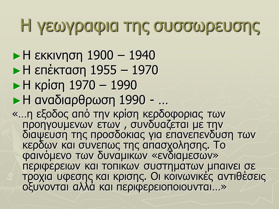 Η γεωγραφια της συσσωρευσης ► Η εκκινηση 1900 – 1940 ► Η επέκταση 1955 – 1970 ► Η κρίση 1970 – 1990 ► Η αναδιαρθρωση 1990 - … «…η εξοδος από την κρίση